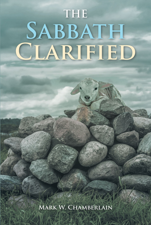 Mark W. Chamberlain's New Book 'The Sabbath Clarified' Unveils a Closer Look and a Clearer Understanding on the Message of the Messiah
