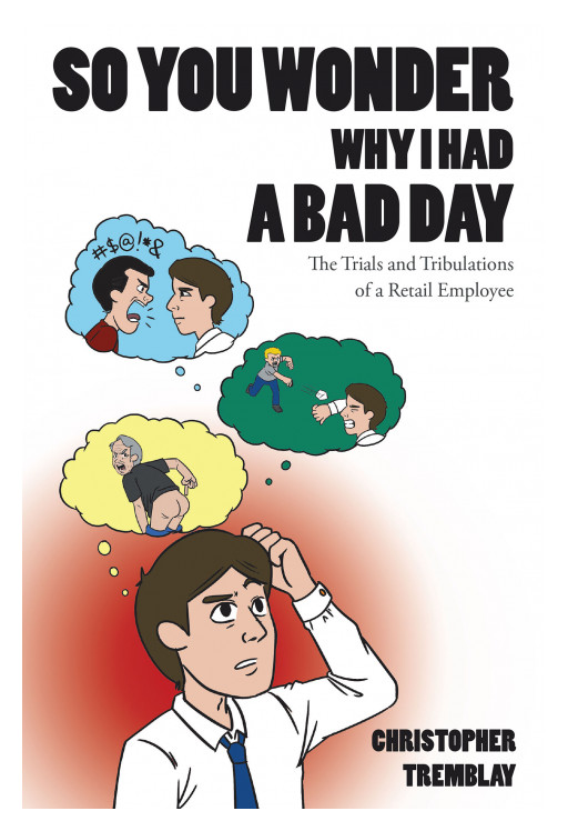 Christopher Tremblay's New Book 'So You Wonder Why I Had a Bad Day' is a Riveting Narrative That Shares the Everyday Struggles of Retail Employees With Arduous Customers