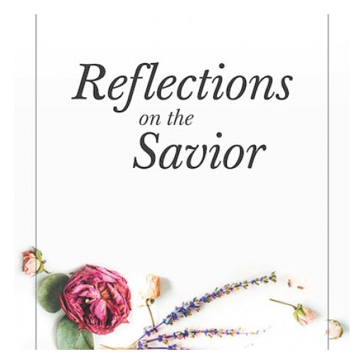 "Katerina Sanders's New Book, ""Reflections on the Savior"" is a Moving Collection of Inspirational Poems That Contain Messages About the Greatness of Jesus Christ."