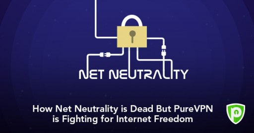 Net Neutrality Might Be Dead but the Fight for Internet Freedom Isn't, Says PureVPN