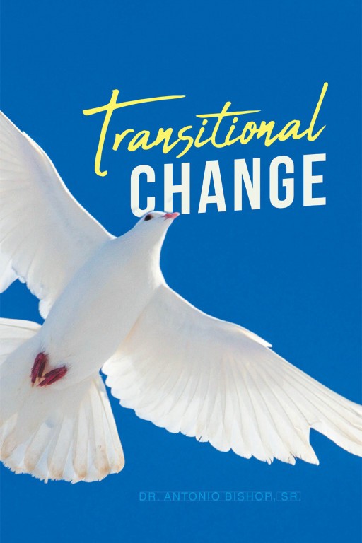 Dr. Antonio Bishop, Sr.'s New Book 'Transitional Change' Unravels a Profound Read That Prepares One in Life Transitions