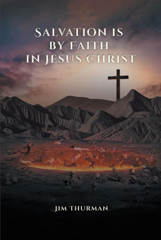 Jim Thurman's New Book 'Salvation is by Faith in Jesus Christ' Examines the Spiritual Truths of Man's Existence and the Savior's Power of Salvation