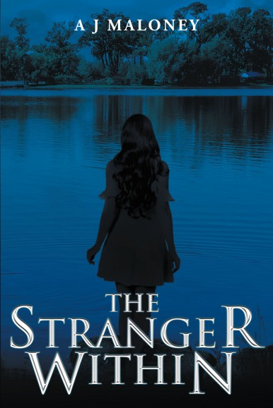 Author A J Maloney's New Book 'The Stranger Within' is the Intriguing Story of a Young Woman With a Strange Disposition and a Confusing Past, Present and Future