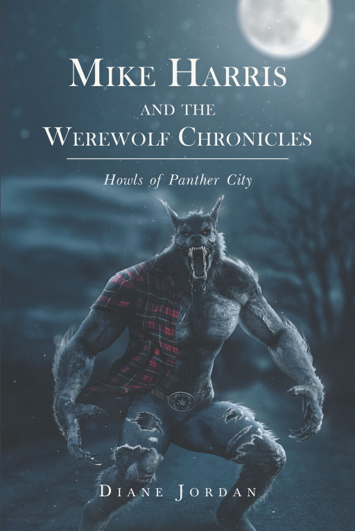 Author Dr. Diane Jordan's New Book 'Mike Harris and the Werewolf Chronicles: Howls of Panther City' is the Story of a Werewolf Protecting His City From a Dangerous Pack