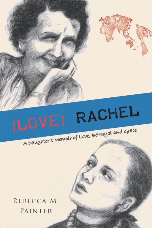 Rebecca M. Painter's New Book '[LOVE] RACHEL - a Daughter's Memoir of Love, Betrayal and Grace' is a Tenacious, Haunting Exploration of Forgiveness and Understanding